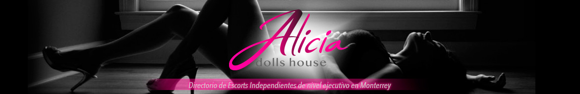Alicia Dolls House: Escorts en Monterrey de nivel ejecutivo.